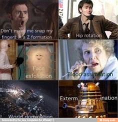 DON'T MAKE ME SNAP MY FINGERS IN A Z FORMATION HIP ROTATION FACE EXFOLIATION BLOOD ASSIMILATION WORLD DOMINATION EXTERMINATION! RUFFLE MY HAIR, THE TARDIS, OH MY GOD YOU JUST GOT DISSED!