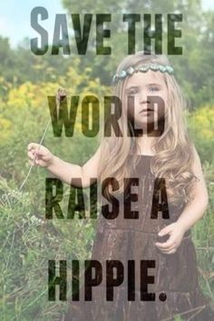 — Save the world. Raise a Hippie. ☮ ❤ ॐ how true!! Less kardashians and more flower children