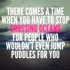 You WILL encounter this at some point. Don't be taken advantage of and don't become someone else's doormat Let GO when you have to .....however know the difference between helping others in need even though you think will never do it for you. Cross that ocean when you can.