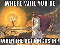 Atheism, Religion, God is Imaginary, Humor. Where will you be when the acid kicks in?
