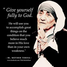 """Mother Teresa - """"Give yourself fully to God. He will use you to accomplish great things on the condition that you believe much more in His love than in your own weakness. Catholic Quotes, Religious Quotes, Spiritual Quotes, Saint Teresa Of Calcutta, Mother Teresa Quotes, Saint Quotes, Stairway To Heaven, Spiritual Inspiration, Our Lady"""