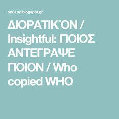 ΔΙΟΡΑΤΙΚΌΝ / Insightful: ΠΟΙΟΣ ΑΝΤΕΓΡΑΨΕ ΠΟΙΟΝ / Who copied WHO