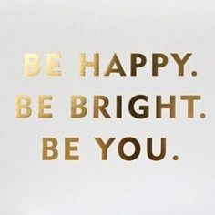 be happy. be bright. be you. +++Visit http://www.quotesarelife.com/ for more quotes on #motivation and #inspiration