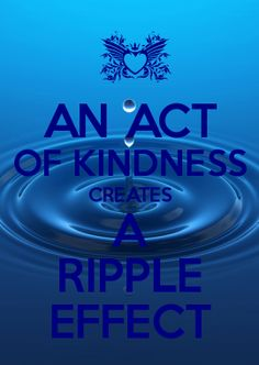 An act of kindness creates a ripple effect.... think about it and act!