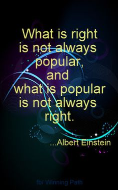 """What is right is not always popular, and what is popular is not always right."" Einstein"