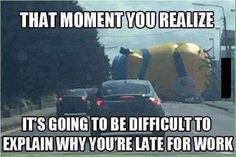 Yes. Excuse me sir a giant minion was blocking the road...... Do you know how hard it is to believe even though you would be there?!!!