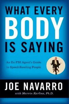 What Every BODY is Saying: An Ex-FBI Agent's Guide to Speed-Reading People By Joe Navarro