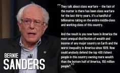 """They talk about class warfare -- the fact of the matter is there has been class warfare for the last thirty years. It's a handful of billionaires taking on the entire middle-class and working-class of this country. And the result is you now have in America the most unequal distribution of wealth and income of any major country on Earth and the worst inequality in America since 1928. How could anybody defend the top 400 richest people in this country owning more wealth than the bottom half of America, 150 million people?"" --Sen Bernie Sanders (I-Vt)"