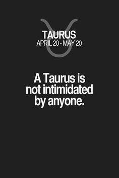 A Taurus is not intimidated by anyone. Taurus | Taurus Quotes | Taurus Horoscope | Taurus Zodiac Signs