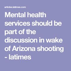 Mental health services should be part of the discussion in wake of Arizona shooting - latimes