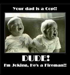 Dude your dad is a cop. I'm joking, he's a firefighter. #Fire #Humor