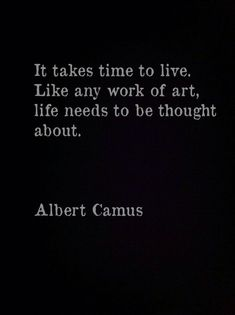 "quote ""It takes time to live. Like any work of art, life needs to be thought about."" by Albert Camus Quotable Quotes, Wisdom Quotes, Words Quotes, Quotes To Live By, Me Quotes, Sayings, Qoutes, Music Quotes, The Words"