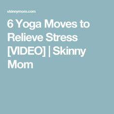 6 Yoga Moves to Relieve Stress [VIDEO]   Skinny Mom