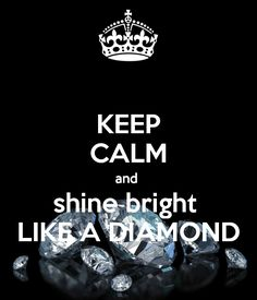 What does that mean well it means NO MATTER HOW MUCH PEOPLE PUT U DOWN U SHOULD ALWAYS SHINE BRIGHT LIKE A DIAMOND AND SHOW PEOPLE that THEY DON'T HERT U THEY JUST MAKE U STRONGER WHEN THEY SAY MEAN THINGS