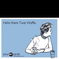 I don't know what Twat Waffle means but I like it. Haha
