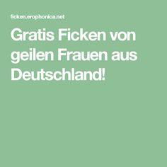 Gratis Ficken von geilen Frauen aus Deutschland!