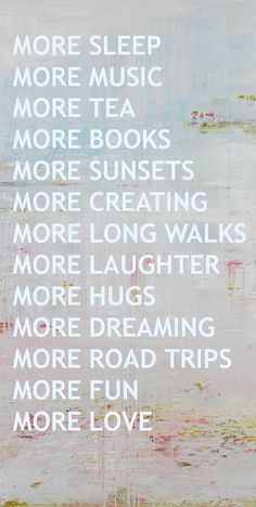 More sleep, music, tea, books, sunsets, creating, long walks, laughter, hugs, dreaming, road trips, fun, and love.