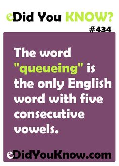 """The word """"queueing"""" is the only English word with five consecutive vowels. http://edidyouknow.com/did-you-know-434/"""