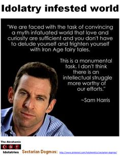 Virus of Idolatry: Sam Harris on curing an idolatry infested world. https://www.pinterest.com/pin/540924605219545916/ Comparative Idolatry: Comparative religion is a figment!  One might as well talk of comparative God, or comparative Bible or Heaven. There is comparative superstition and fanaticism and comparative idolatry and systems of philosophy, but it is a solecism to talk about comparative religion. https://www.pinterest.com/pin/540924605219476038/
