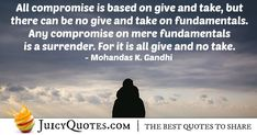 """""""All compromise is based on give and take, but there can be no give and take on fundamentals. Any compromise on mere fundamentals is a surrender. Give And Take Quotes, Compromise Quotes, Taken Quotes, Gandhi, Picture Quotes, Best Quotes, Best Quotes Ever"""