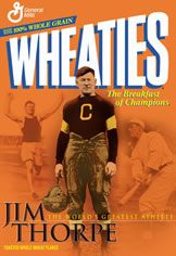 Wheaties - Jim Thorpe - Jim Thorpe was my father's father and my Dad told me he really did eat Wheaties almost every morning - so did my father