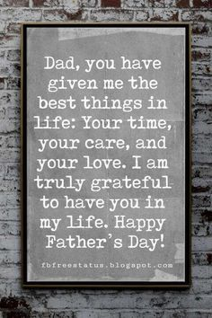 Fathers Day Card Sayings, Dad, you have given me the best things in life: Your time, your care, and your love. I am truly grateful to have you in my life. Happy Father's Day! day sayings Fathers Day Card Sayings to Write in a Father's Day Card Happy Fathers Day Message, Best Fathers Day Quotes, Fathers Day Messages, Father Daughter Quotes, Poems For Fathers Day, Quotes For Fathers Day, Quotes For Dad, Happy Birthday Dad From Daughter, Fathers Day Inspirational Quotes