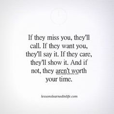 If they miss you, they'll call. If they want you they'll say it. If they care they'll show it. And if not, they aren't worth your time.