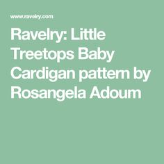 Ravelry: Little Treetops Baby Cardigan pattern by Rosangela Adoum