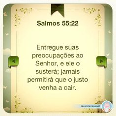 Salmos 55:22. Entregue suas preocupações ao Senhor, e ele o sustentará; jamais permitirá que o justo venha a cair.
