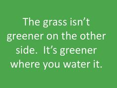 The grass isn't greener on the other side. It's greener where you water it. ..#truth