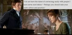 """Pride and Prejudice-""""I do not have the talent of conversing easily with people I have  never met before"""" """"Perhaps you should take your aunts advice and practice"""""""