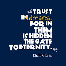 Quotes Sayings and Affirmations Trust the dreams for in them is hidden the gate to eternity. Inspirational Quotes For Students, Meaningful Quotes, Motivational Quotes, Inspiring Quotes, Insightful Quotes, Positive Quotes, Khalil Gibran Quotes, Kahlil Gibran, Trust Quotes