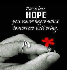 Don't lose hope, you never know what tomorrow will bring!