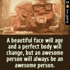 A beautiful face will age and a perfect body will change,  but an awesome person will always be an awesome person