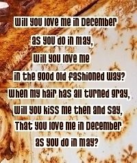 Will you love me in december as you did in may, will you love me in the good old fashioned way? When my hair has all turned grey, will you kiss me then and say, that you love me in december as you did in may?