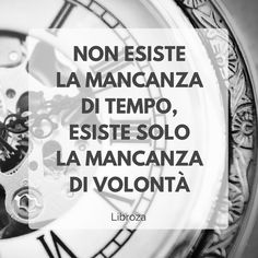 Non esiste la mancanza di tempo, esiste solo la mancanza di volontà - Libroza.com Other Ways To Say, Motivational Quotes, Inspirational Quotes, The Ugly Truth, Wonder Quotes, Magic Words, My Emotions, True Words, Cute Quotes