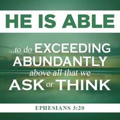 """He is able to do exceeding abundantly above all that we ask or think."" Ephesians 3:20"