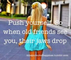 push yourself, so when old friends see you, their jaws drop.