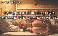 Crying yourself to sleep over someone who was never yours.