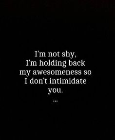Inspirational Quotes: Im not shy. Im holding back my awesomeness so I dont intimidate you. Top Inspirational Quotes Quote Description Im not shy. Im holding back my awesomeness so I dont intimidate you. Great Quotes, Quotes To Live By, Me Quotes, Funny Quotes, Inspirational Quotes, Qoutes, Def Not, Beautiful Words, Wise Words