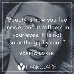 "Italian quotes and words of wisdom: ""Beauty is how you feel inside, and it reflects in your eyes. It is not something physical."" Sophia Loren"