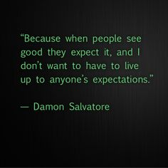 That is a great quote from the amazing Damon Salvatore!