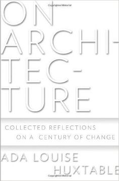 On Architecture: Collected Reflections on a Century of Change: Ada Louise Huxtable