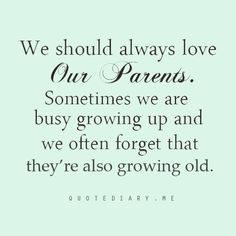 Be mindful of how you treat your parents! It amazes me how some grown adults with children of their own should be reminded of this!