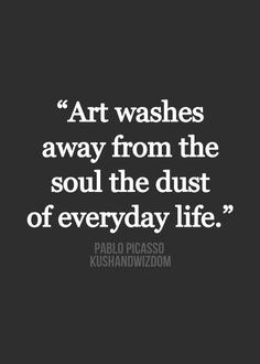 Art washes away from the soul the dust of everyday...