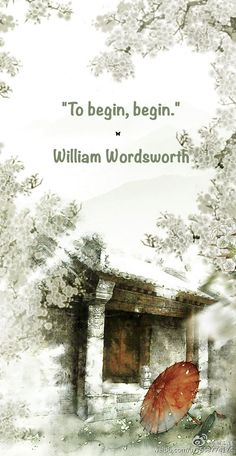 """To begin, begin."" ♡ William Wordsworth"