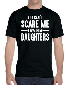 You Can't Scare Me I Have Three Daughters - Unisex T-Shirt Dad Shirt Best Dad Gifts for Dad Shirt for Dad by WildWindApparel on Etsy