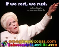"""Bart's Broadway Bart-ism salutes two amazing ladies - Holland Taylor and Ann Richards. Holland wrote and stars in """"Ann,"""" an incredible tribute to Gov. Ann Richards. Ann's philosophy, """"If we rest, we rust."""" Certainly Holland and Ann demonstrate the achievements one can make. Too much resting, results in rusting. http://BetweenMyStageLife.com  http://emaginesuccess.com"""