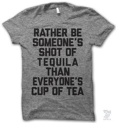 I'd rather be someone's shot of tequila than everyone's cup of tea.