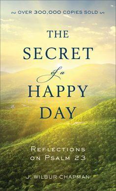 The Secret of a Happy Day Reflections on Psalm 23 by: J. Wilbur Chapman